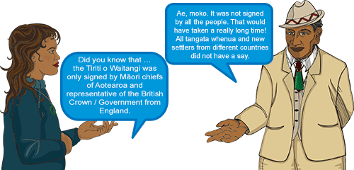 Whetu: Did you know that … the Tiriti o Waitangi was only signed by Māori chiefs of Aotearoa and representative of the British Crown/ Government from England.' Koro: 'Ae, moko. It was not signed by all the people. That would have taken a really long time! All tangata whenua and new settlers from different countries did not have a say.'